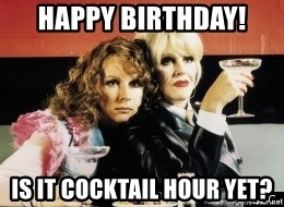 Happy Birthday Is It Cocktail Hour Yet Absolutely Fabulous Meme Generator