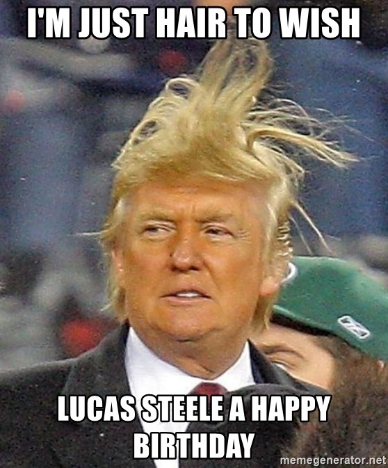 Donald Trump wild hair - I'M JUST HAIR TO WISH LUCAS STEELE A HAPPY BIRTHDAY