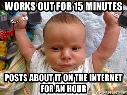 Workout baby - Works out for 15 minutes posts about it on the internet for an hour