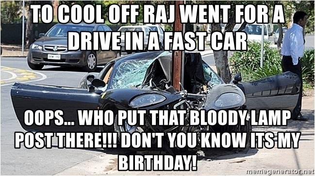 to cool off raj went for a drive in a fast car oops who put that bloody lamp post there dont you kno to cool off raj went for a drive in a fast car oops who put that