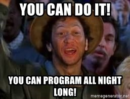 You Can Do It Guy - You Can Do It! You can program all night long!