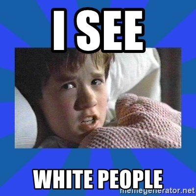 i see dead people - i see white people
