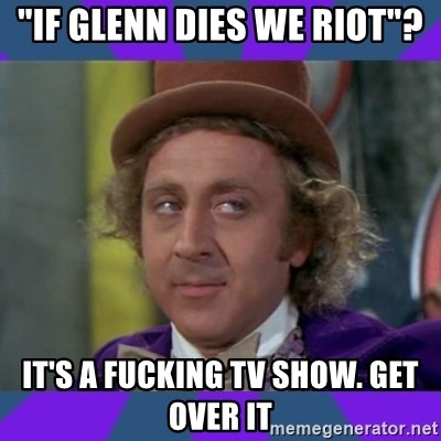 "Sarcastic Wonka - ""if glenn dies we riot""? it's a fucking tv show. get over it"