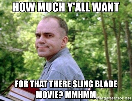 Slingblade Carl - how much y'all want for that there sling blade movie? mmhmm