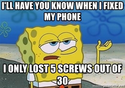 I'll have you know - i'll have you know when i fixed my phone i only lost 5 screws out of 30