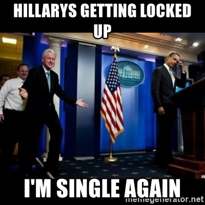 Inappropriate Timing Bill Clinton - Hillarys getting locked up I'm single again