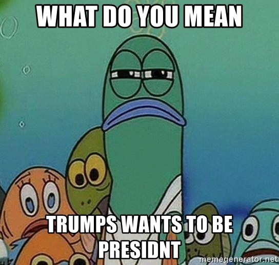 Serious Fish Spongebob - What do you mean Trumps wants to be presidnt