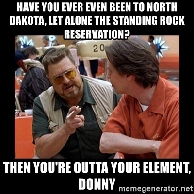 walter sobchak - Have you ever even been to North Dakota, let alone the Standing Rock reservation? Then you're outta your element, Donny