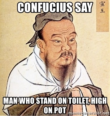 confucius say man who stand on toilet, high on pot - Confucius Say | Meme  Generator