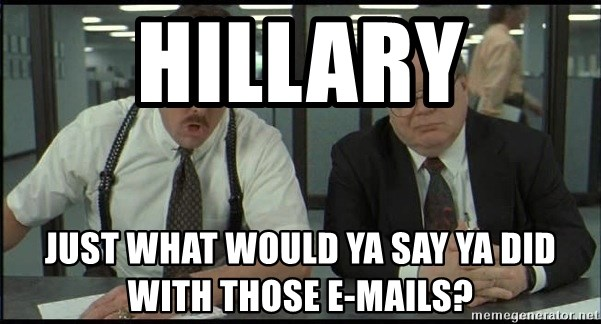 Office space - Hillary just what would ya say ya did with those e-mails?