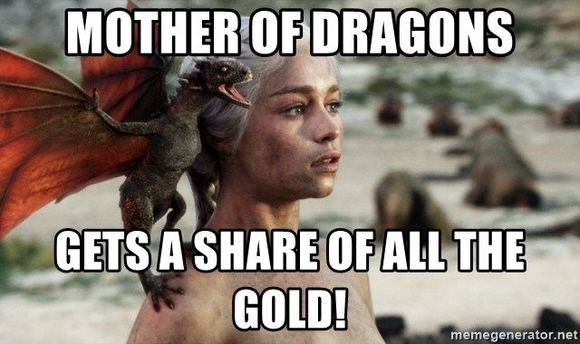 Mother of Dragons - MOTHER OF DRAGONS GETS A SHARE OF ALL THE GOLD!