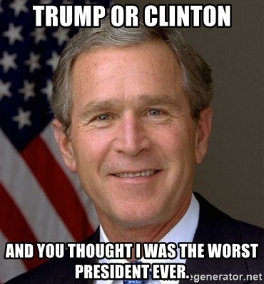 George Bush - trump or clinton and you thought i was the worst president ever.