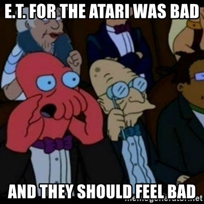 You should Feel Bad - E.T. for the atari was bad and they should feel bad