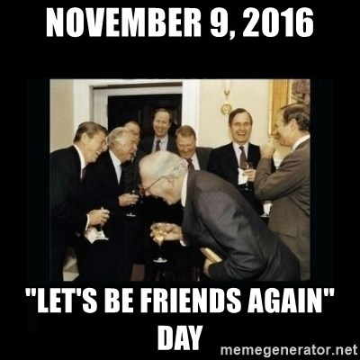 "Rich Men Laughing - November 9, 2016 ""Let's Be Friends Again"" Day"