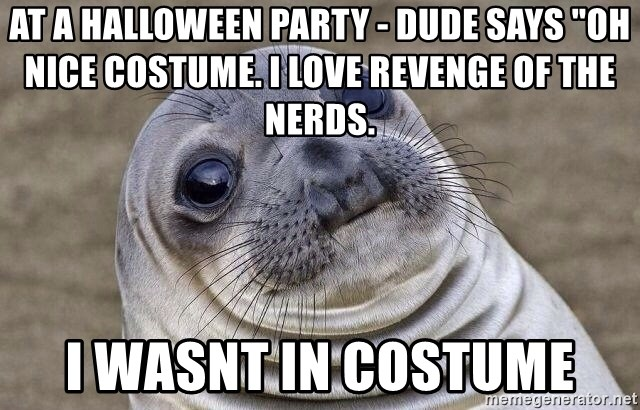 """Awkward Seal - At a halloween party - Dude says """"Oh nice costume. I love Revenge of the Nerds.  I wasnt in costume"""