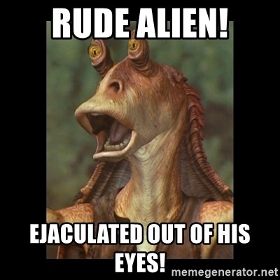 Jar Jar Binks - Rude alien! Ejaculated out of his eyes!