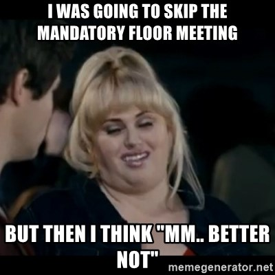 "Better Not - I was going to skip the mandatory floor meeting but then i think ""mm.. better not"""