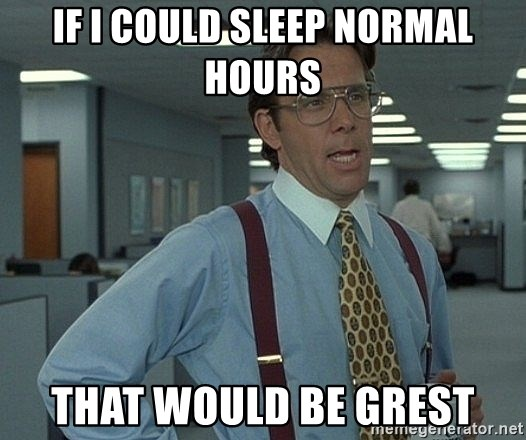 Bill Lumbergh - If I could sleep normal hours  That would be grest