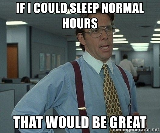 Bill Lumbergh - If I could sleep normal hours That would be great