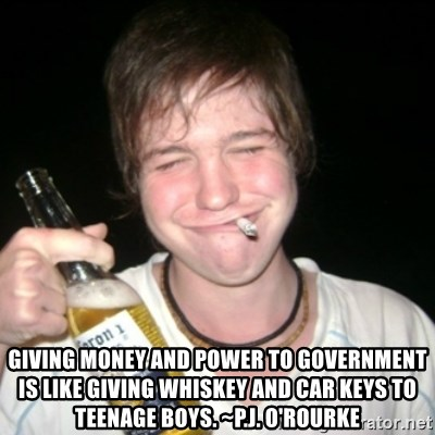 Good luck drunk - Giving money and power to government is like giving whiskey and car keys to teenage boys. ~P.J. O'Rourke
