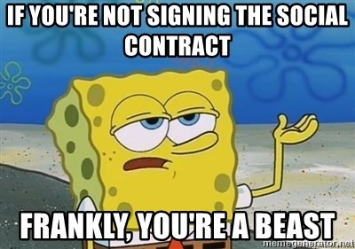 I'll have you know - if you're not signing the social contract frankly, you're a beast