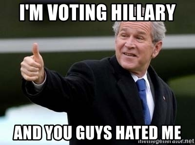 nice try bush bush - I'm voting Hillary And you guys hated me