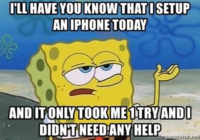 I'll have you know - I'll have you know that I setup an iPhone today And it only took me 1 try and I didn't need any help