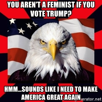 Bald Eagle - You aren't a feminist if you vote Trump? Hmm...sounds like I need to make America Great Again