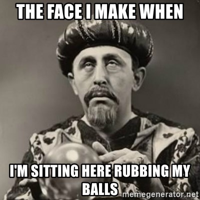 Dramatic Fortune Teller - the face i make when i'm sitting here rubbing my balls