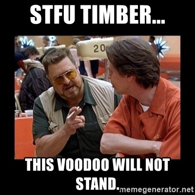 walter sobchak - STFU Timber... This voodoo will not stand.