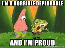 Ugly and i'm proud! - I'm a horrible deplorable and I'm proud