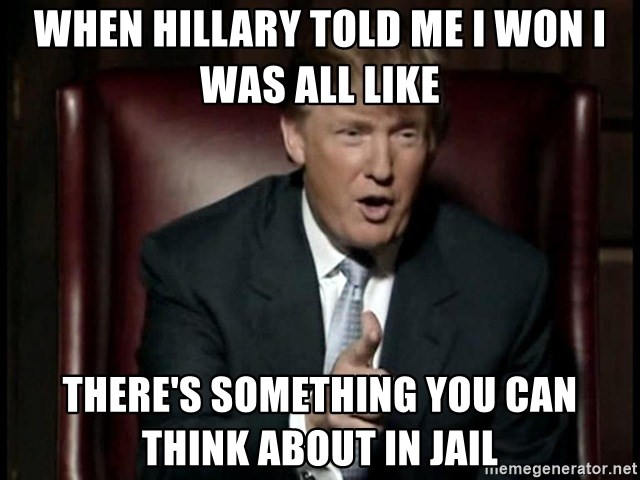 Donald Trump - When Hillary Told me I won I was all like There's something you can think about in jail