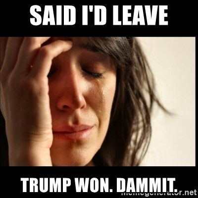 First World Problems - Said I'd leave Trump won. Dammit.