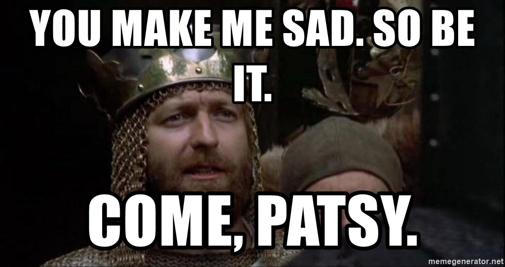 You Make Me Sad So Be It Come Patsy Monty Python King Meme