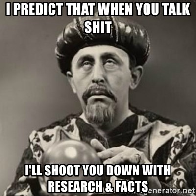 Dramatic Fortune Teller - I predict that when you talk shit I'll shoot you down with research & facts