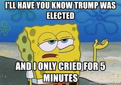 I'll have you know - I'll have you know Trump was elected And I only cried for 5 minutes