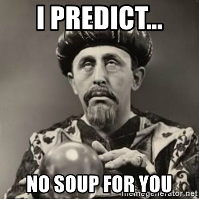Dramatic Fortune Teller - I predict... NO SOUP FOR YOU