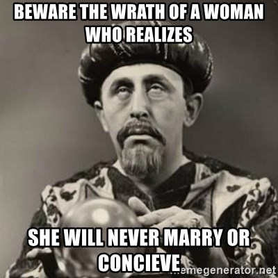 Dramatic Fortune Teller - Beware the wrath of a woman who realizes  She will never marry or concieve