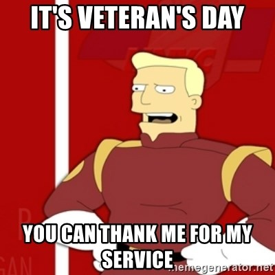It S Veteran S Day You Can Thank Me For My Service Zapp Brannigan Meme Generator