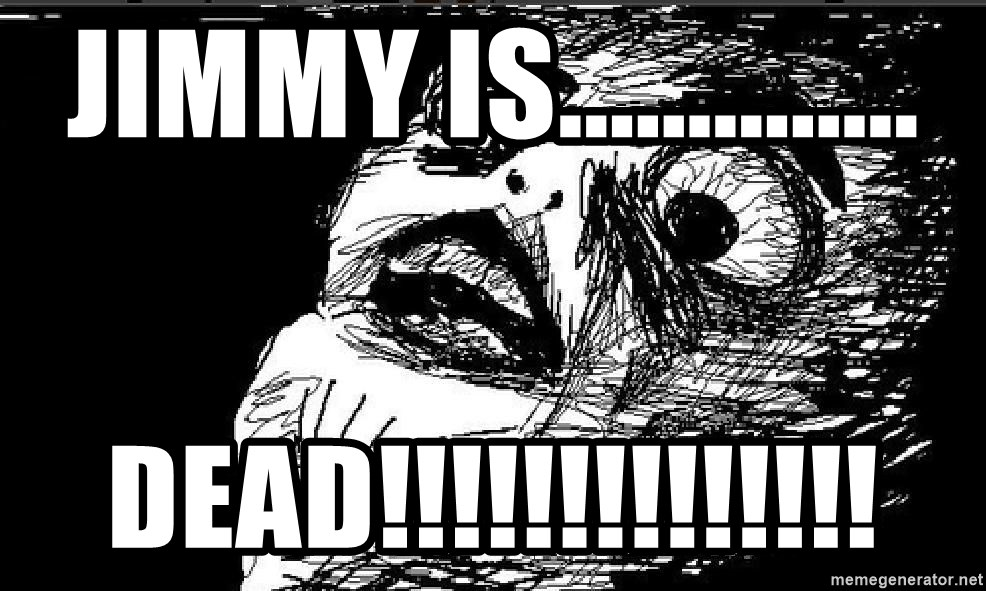 Extreme Rage Face - Jimmy is.............. Dead!!!!!!!!!!!!!!