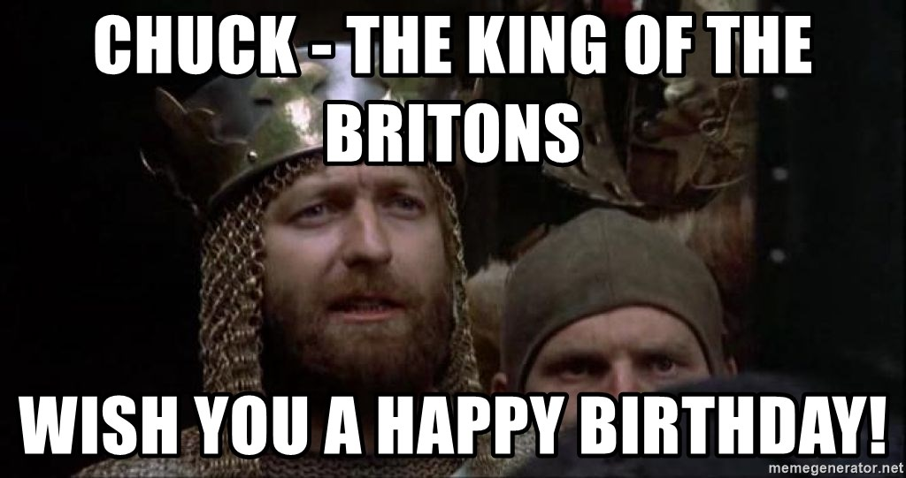 Chuck The King Of The Britons Wish You A Happy Birthday Monty