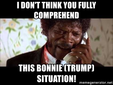 Pulp Fiction sending the Wolf - I don't think you fully comprehend This Bonnie (Trump) situation!