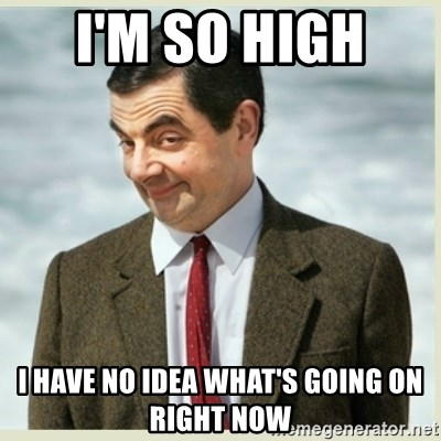 MR bean - I'm so high  I have no idea what's going on right now