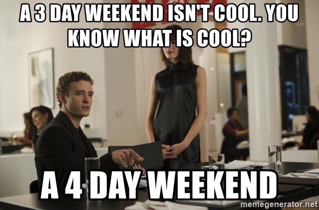 sean parker - A 3 day weekend isn't cool. You know what is cool? a 4 day weekend