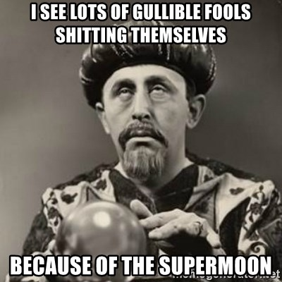 Dramatic Fortune Teller - i see lots of gullible fools shitting themselves because of the supermoon
