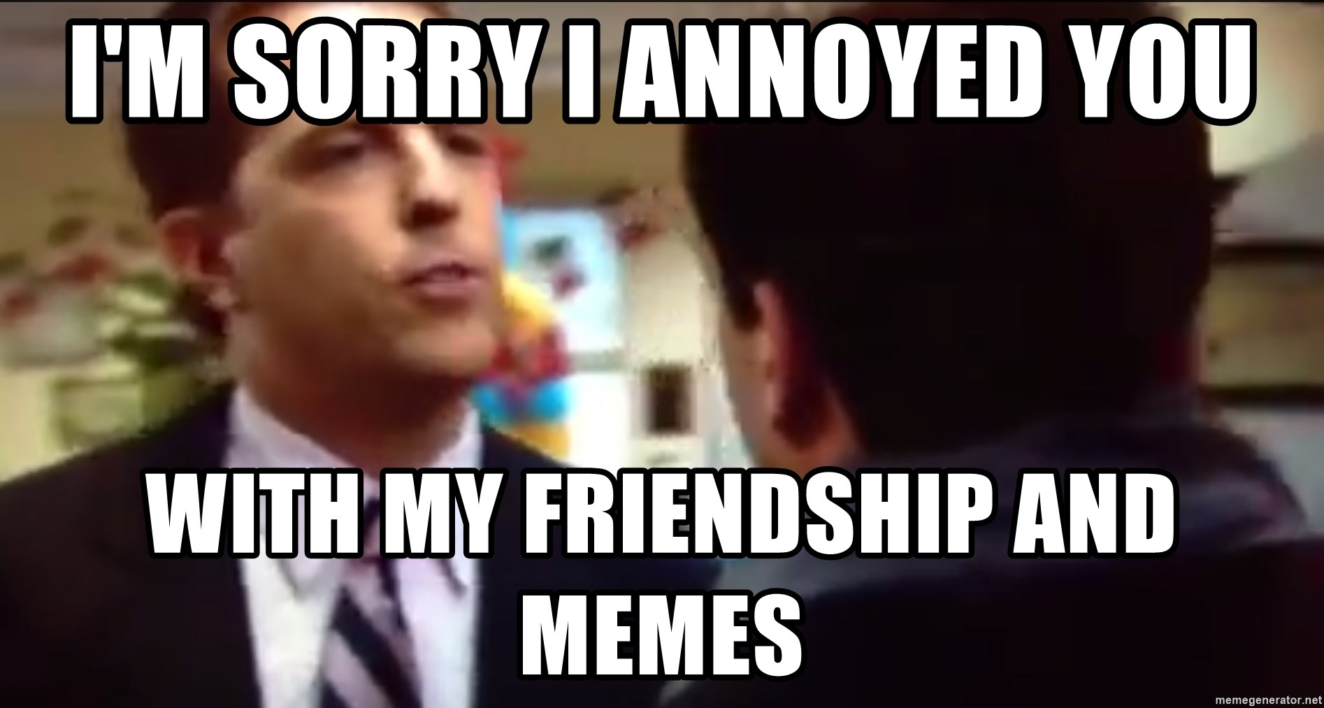 sorry i annoyed you with my friendship - I'm sorry I annoyed you With my friendship and memes