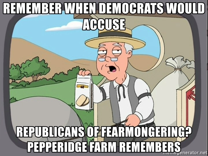 Remember when democrats would accuse Republicans of fearmongering?  Pepperidge Farm remembers - Pepperidge Farm Remembers Meme | Meme Generator