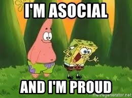 Ugly and i'm proud! - I'm asocial and I'm proud