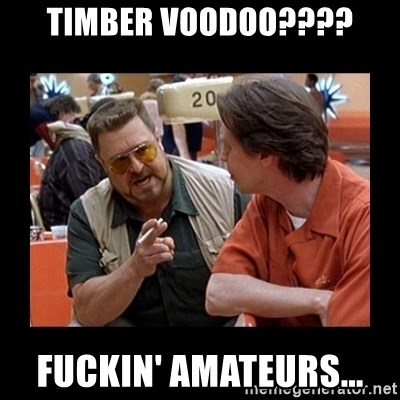 walter sobchak - Timber Voodoo???? Fuckin' Amateurs...
