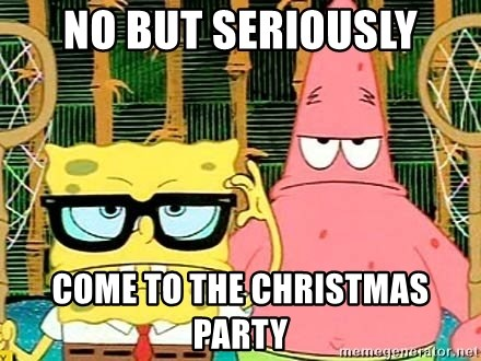 ... no but seriously come to the christmas party serious spongebob · an embarrassing ...